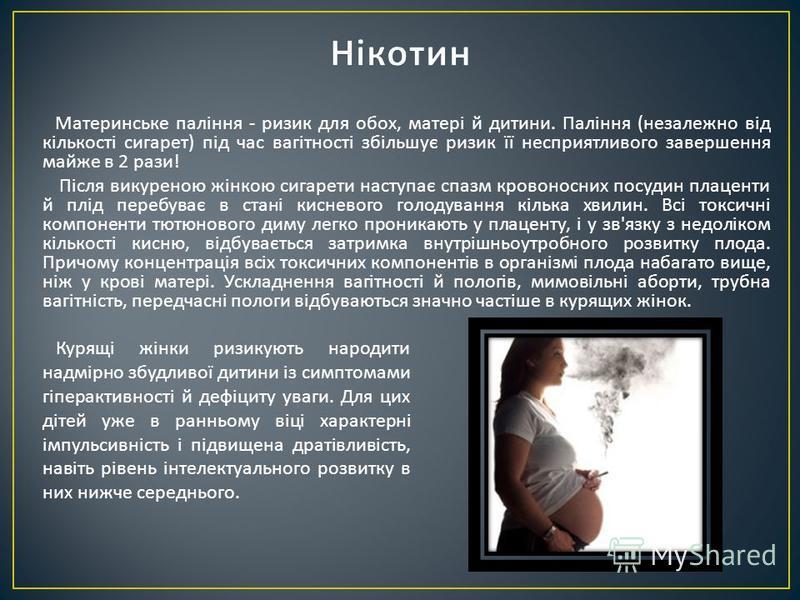 Материнське паління - ризик для обох, матері й дитини. Паління ( незалежно від кількості сигарет ) під час вагітності збільшує ризик її несприятливого завершення майже в 2 рази ! Після викуреною жінкою сигарети наступає спазм кровоносних посудин плац