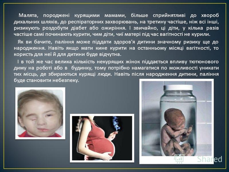 Малята, породжені курящими мамами, більше сприйнятливі до хвороб дихальних шляхів, до респіраторних захворювань, на третину частіше, ніж всі інші, ризикують роздобути діабет або ожиріння. І звичайно, ці діти, у кілька разів частіше самі починають кур