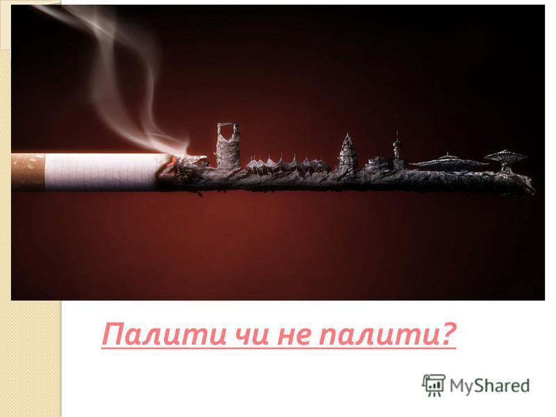 Палити чи не палити ?