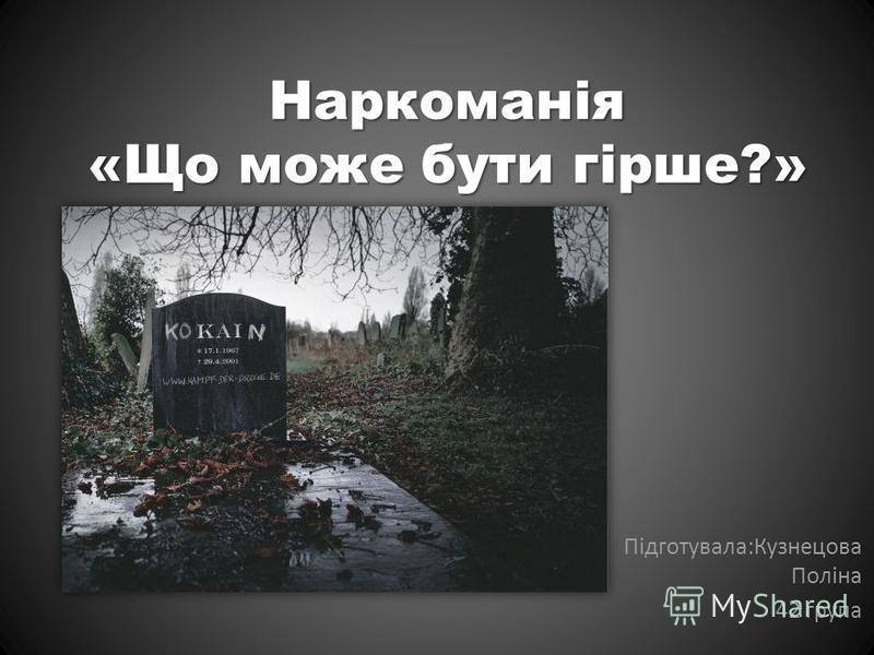 Наркоманія «Що може бути гірше?» Підготувала:Кузнецова Поліна 42 група