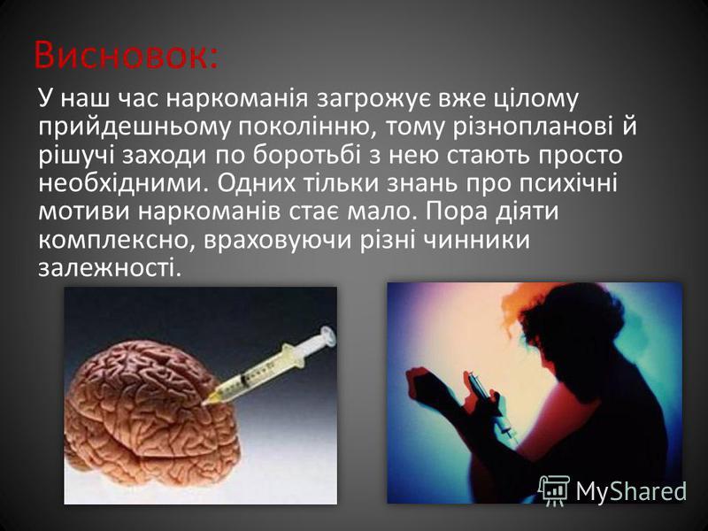 Висновок: У наш час наркоманія загрожує вже цілому прийдешньому поколінню, тому різнопланові й рішучі заходи по боротьбі з нею стають просто необхідними. Одних тільки знань про психічні мотиви наркоманів стає мало. Пора діяти комплексно, враховуючи р