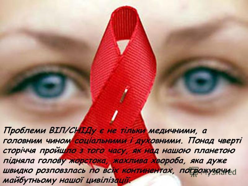 Проблеми ВІЛ/СНІДу є не тільки медичними, а головним чином соціальними і духовними. Понад чверті сторіччя пройшло з того часу, як над нашою планетою підняла голову жорстока, жахлива хвороба, яка дуже швидко розповзлась по всіх континентах, погрожуючи