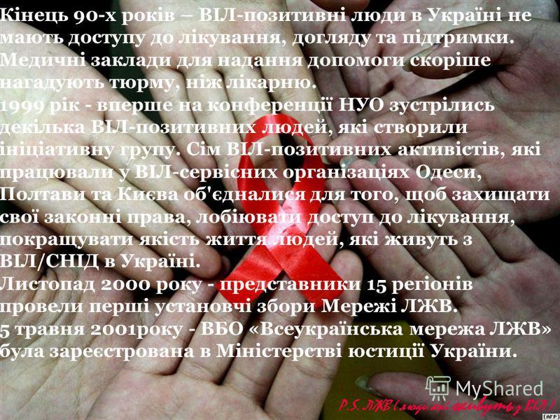 Кінець 90-х років – ВІЛ-позитивні люди в Україні не мають доступу до лікування, догляду та підтримки. Медичні заклади для надання допомоги скоріше нагадують тюрму, ніж лікарню. 1999 рік - вперше на конференції НУО зустрілись декілька ВІЛ-позитивних л