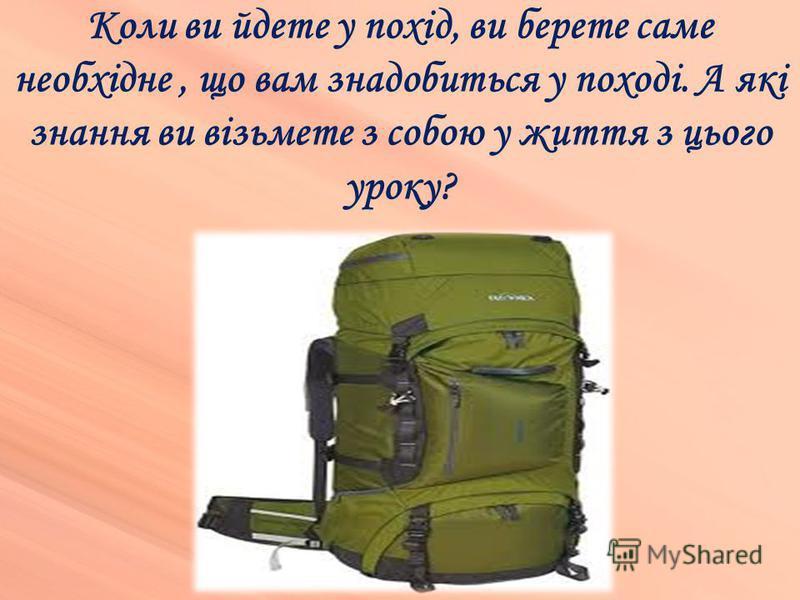 Коли ви йдете у похід, ви берете саме необхідне, що вам знадобиться у поході. А які знання ви візьмете з собою у життя з цього уроку?