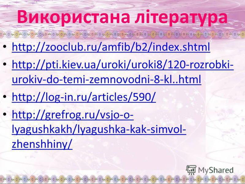 Використана література http://zooclub.ru/amfib/b2/index.shtml http://pti.kiev.ua/uroki/uroki8/120-rozrobki- urokiv-do-temi-zemnovodni-8-kl..html http://pti.kiev.ua/uroki/uroki8/120-rozrobki- urokiv-do-temi-zemnovodni-8-kl..html http://log-in.ru/artic