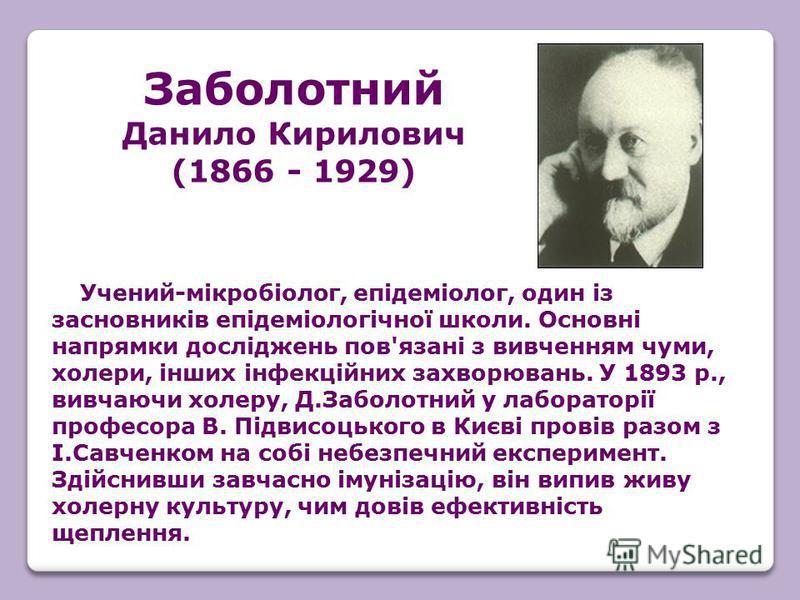 Учений-мікробіолог, епідеміолог, один із засновників епідеміологічної школи. Основні напрямки досліджень пов'язані з вивченням чуми, холери, інших інфекційних захворювань. У 1893 р., вивчаючи холеру, Д.Заболотний у лабораторії професора В. Підвисоцьк