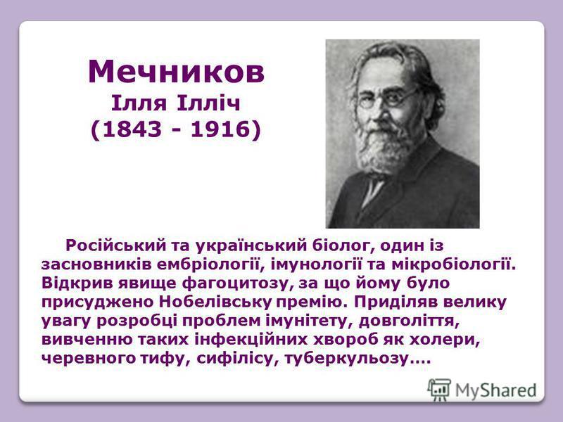 Російський та український біолог, один із засновників ембріології, імунології та мікробіології. Відкрив явище фагоцитозу, за що йому було присуджено Нобелівську премію. Приділяв велику увагу розробці проблем імунітету, довголіття, вивченню таких інфе