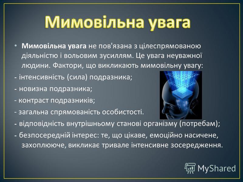 Мимовільна увага не пов ' язана з цілеспрямованою діяльністю і вольовим зусиллям. Це увага неуважної людини. Фактори, що викликають мимовільну увагу : - інтенсивність ( сила ) подразника ; - новизна подразника ; - контраст подразників ; - загальна сп