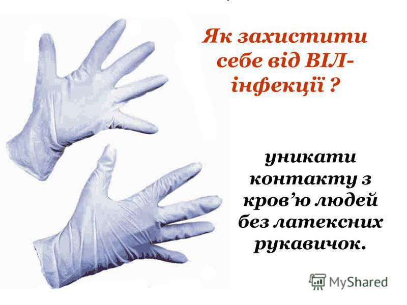 Як захистити себе від ВІЛ- інфекції ? уникати контакту з кровю людей без латексних рукавичок.