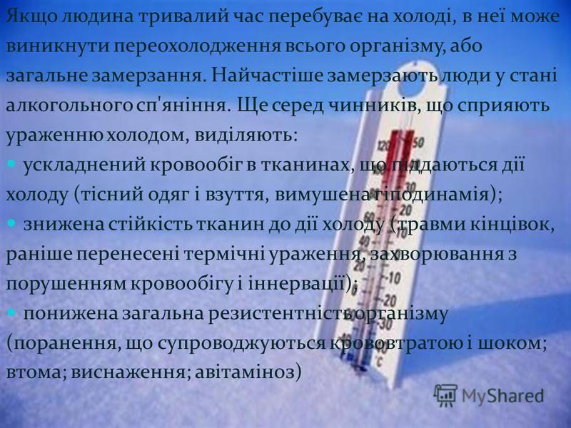 Якщо людина тривалий час перебуває на холоді, в неї може виникнути переохолодження всього організму, або загальне замерзання. Найчастіше замерзають люди у стані алкогольного сп'яніння. Ще серед чинників, що сприяють ураженню холодом, виділяють: ускла