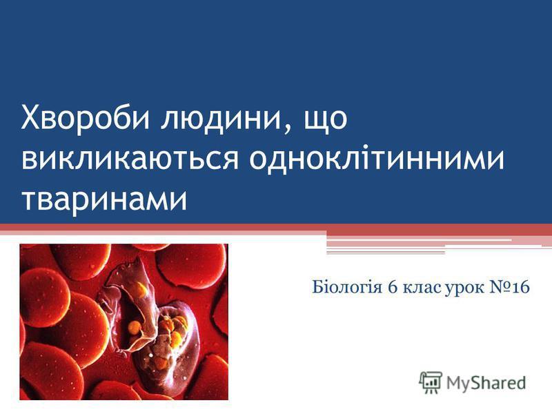 Хвороби людини, що викликаються одноклітинними тваринами Біологія 6 клас урок 16