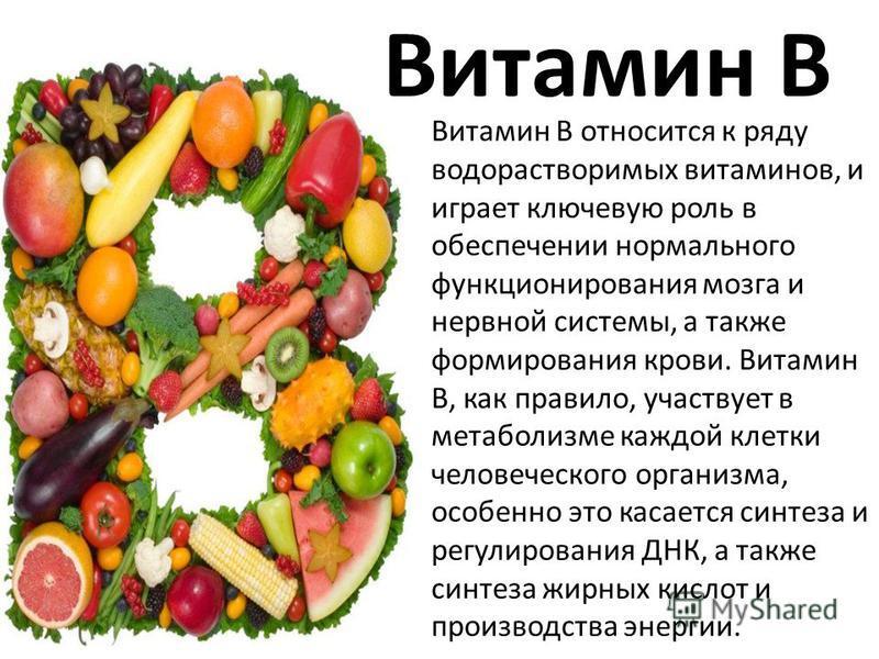 Витамин B Витамин B относится к ряду водорастворимых витаминов, и играет ключевую роль в обеспечении нормального функционирования мозга и нервной системы, а также формирования крови. Витамин В, как правило, участвует в метаболизме каждой клетки челов
