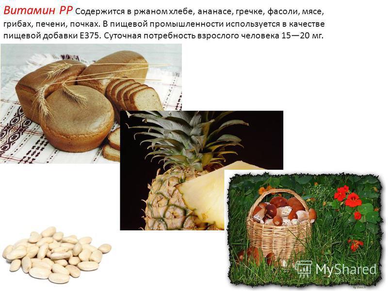 Витамин PP Содержится в ржаном хлебе, ананасе, гречке, фасоли, мясе, грибах, печени, почках. В пищевой промышленности используется в качестве пищевой добавки E375. Суточная потребность взрослого человека 1520 мг.