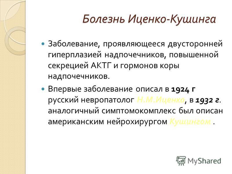 Болезнь Иценко - Кушинга Заболевание, проявляющееся двусторонней гиперплазией надпочечников, повышенной секрецией АКТГ и гормонов коры надпочечников. Впервые заболевание описал в 1924 г русский невропатолог Н. М. Иценко, в 1932 г. аналогичный симптом