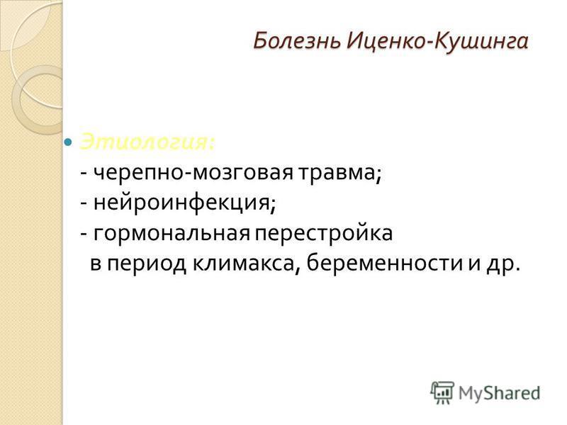 Болезнь Иценко - Кушинга Этиология : - черепно - мозговая травма ; - нейроинфекция ; - гормональная перестройка в период климакса, беременности и др.