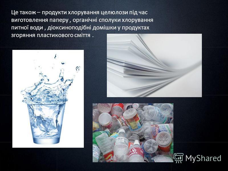 Це також – продукти хлорування целюлози під час виготовлення паперу, органічні сполуки хлорування питної води, діоксиноподібні домішки у продуктах згоряння пластикового сміття.
