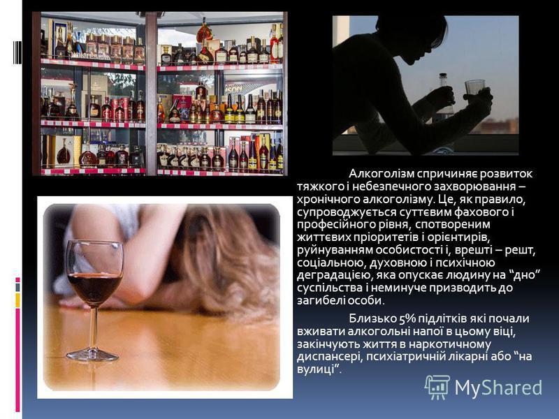 Алкоголізм спричиняє розвиток тяжкого і небезпечного захворювання – хронічного алкоголізму. Це, як правило, супроводжується суттєвим фахового і професійного рівня, спотвореним життєвих пріоритетів і орієнтирів, руйнуванням особистості і, врешті – реш