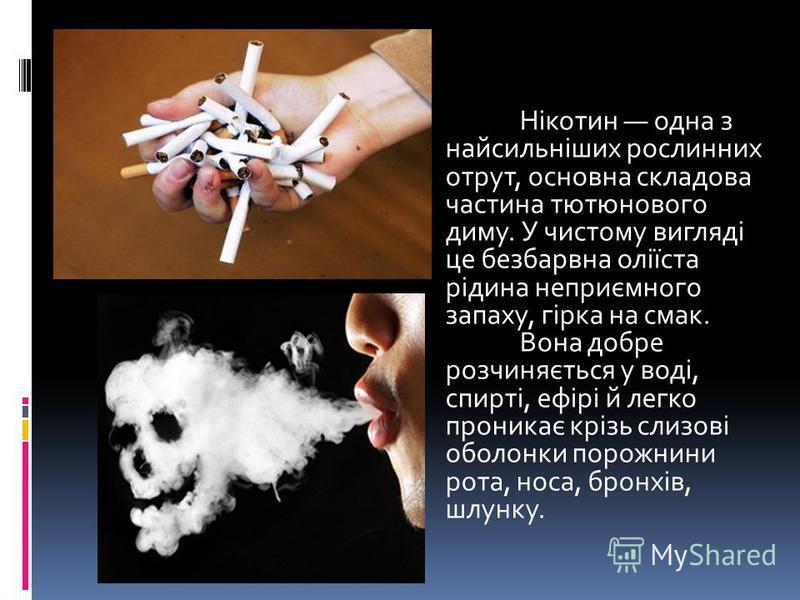 Нікотин одна з найсильніших рослинних отрут, основна складова частина тютюнового диму. У чистому вигляді це безбарвна оліїста рідина неприємного запаху, гірка на смак. Вона добре розчиняється у воді, спирті, ефірі й легко проникає крізь слизові оболо