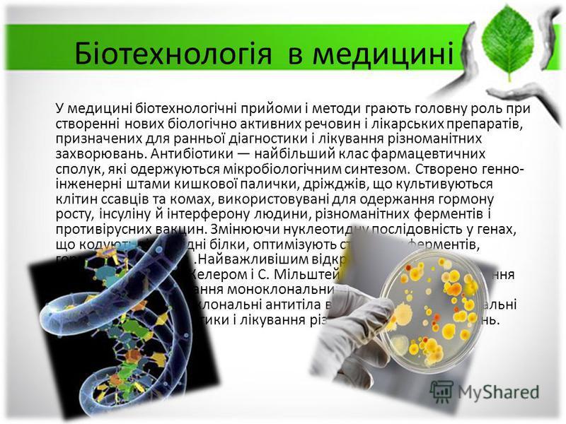 Біотехнологія в медицині У медицині біотехнологічні прийоми і методи грають головну роль при створенні нових біологічно активних речовин і лікарських препаратів, призначених для ранньої діагностики і лікування різноманітних захворювань. Антибіотики н