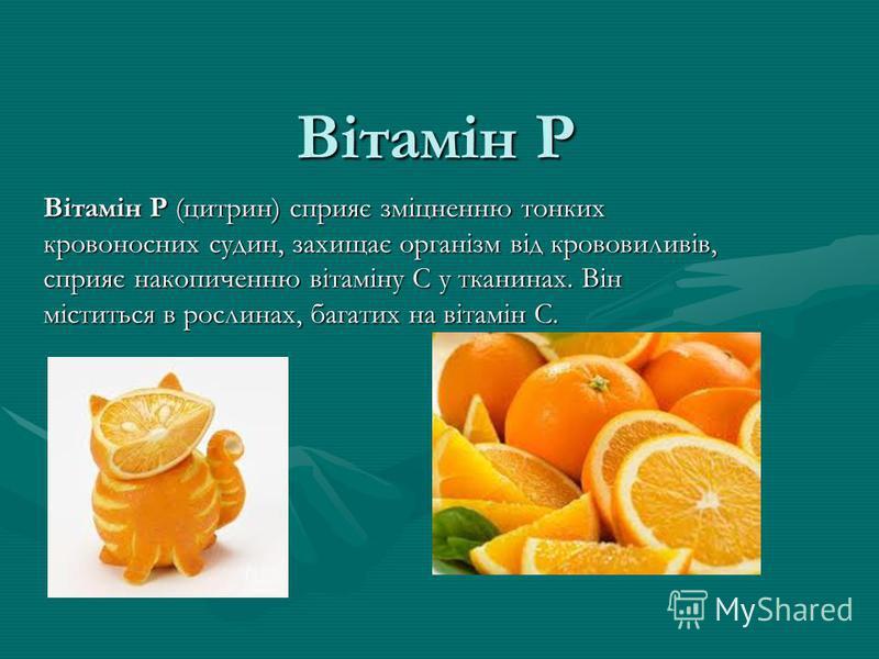Вітамін Р Вітамін Р (цитрин) сприяє зміцненню тонких кровоносних судин, захищає організм від крововиливів, сприяє накопиченню вітаміну С у тканинах. Він міститься в рослинах, багатих на вітамін С.