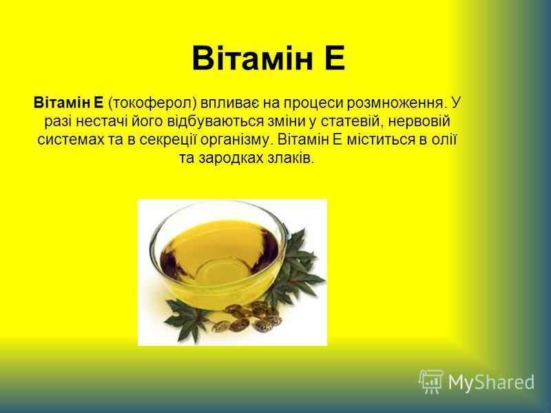 Вітамін Е Вітамін Е (токоферол) впливає на процеси розмноження. У разі нестачі його відбуваються зміни у статевій, нервовій системах та в секреції організму. Вітамін Е міститься в олії та зародках злаків.