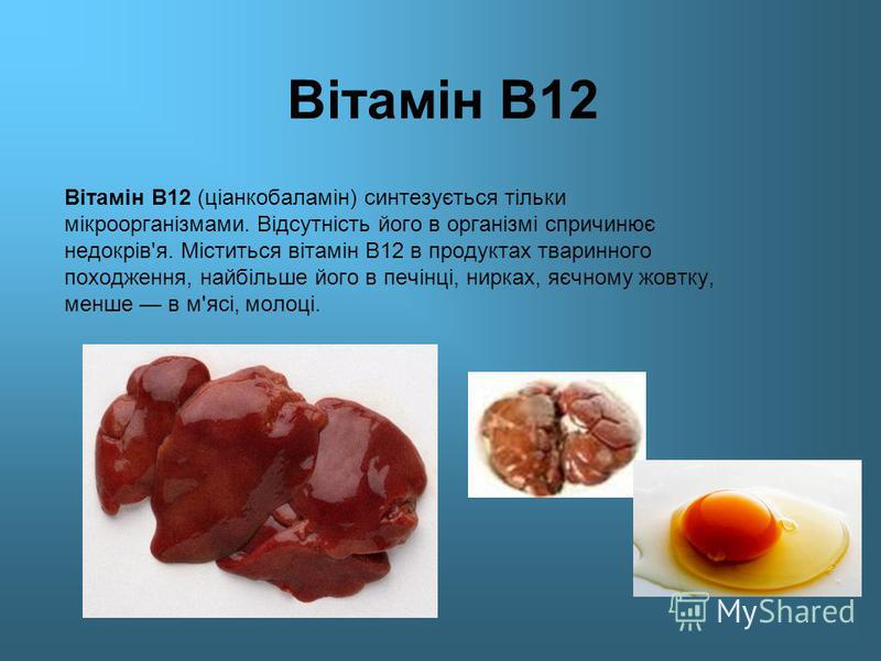 Вітамін В12 Вітамін В12 (ціанкобаламін) синтезується тільки мікроорганізмами. Відсутність його в організмі спричинює недокрів'я. Міститься вітамін В12 в продуктах тваринного походження, найбільше його в печінці, нирках, яєчному жовтку, менше в м'ясі,