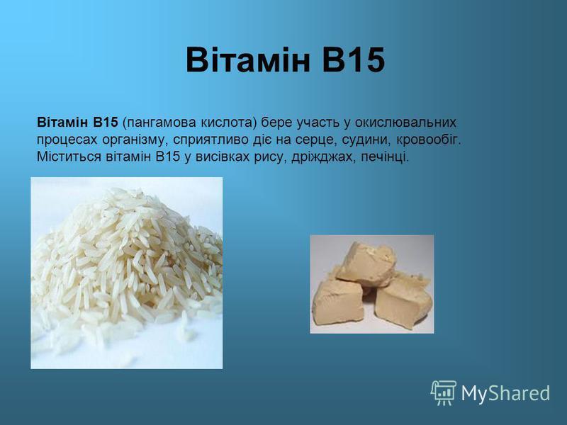 Вітамін В15 Вітамін В15 (пангамова кислота) бере участь у окислювальних процесах організму, сприятливо діє на серце, судини, кровообіг. Міститься вітамін В15 у висівках рису, дріжджах, печінці.