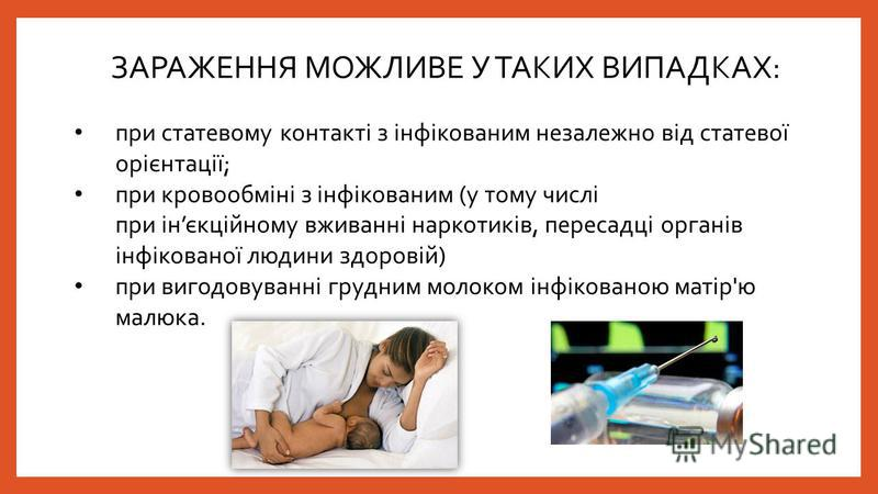 при статевому контакті з інфікованим незалежно від статевої орієнтації; при кровообміні з інфікованим (у тому числі при інєкційному вживанні наркотиків, пересадці органів інфікованої людини здоровій) при вигодовуванні грудним молоком інфікованою маті