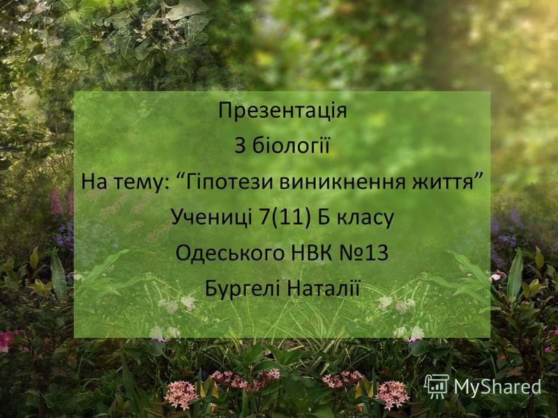 Презентація З біології На тему: Гіпотези виникнення життя Учениці 7(11) Б класу Одеського НВК 13 Бургелі Наталії