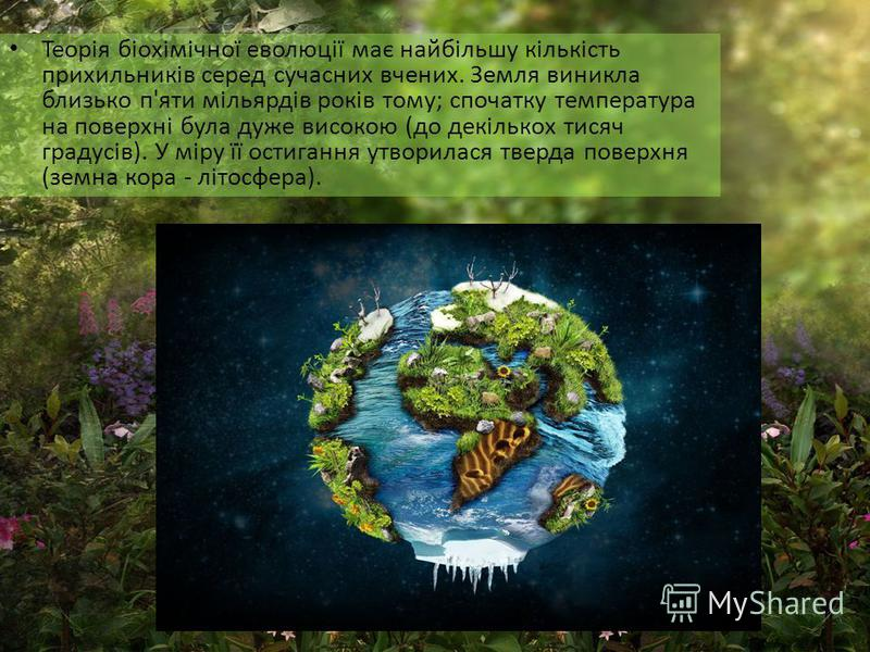 Теорія біохімічної еволюції має найбільшу кількість прихильників серед сучасних вчених. Земля виникла близько п'яти мільярдів років тому; спочатку температура на поверхні була дуже високою (до декількох тисяч градусів). У міру її остигання утворилася