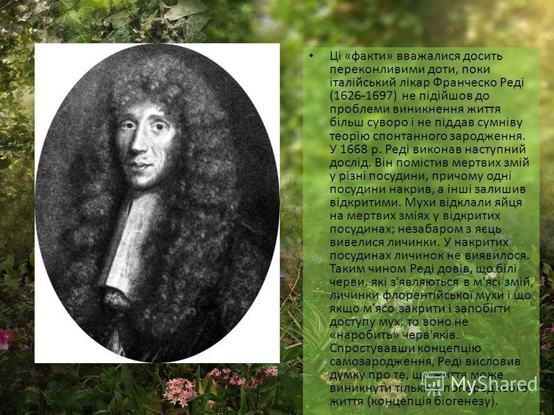 Ці «факти» вважалися досить переконливими доти, поки італійський лікар Франческо Реді (1626-1697) не підійшов до проблеми виникнення життя більш суворо і не піддав сумніву теорію спонтанного зародження. У 1668 р. Реді виконав наступний дослід. Він по