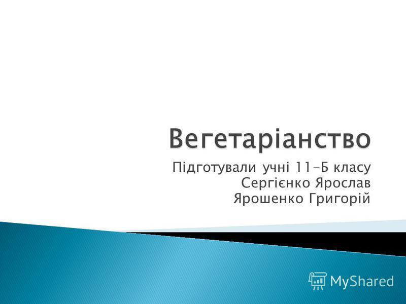 Підготували учні 11-Б класу Сергієнко Ярослав Ярошенко Григорій