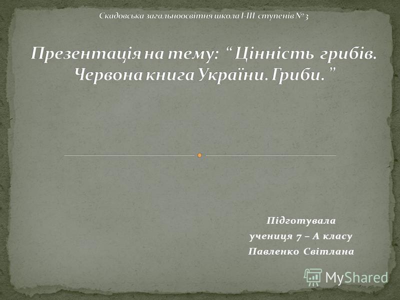 Підготувала учениця 7 – А класу Павленко Світлана