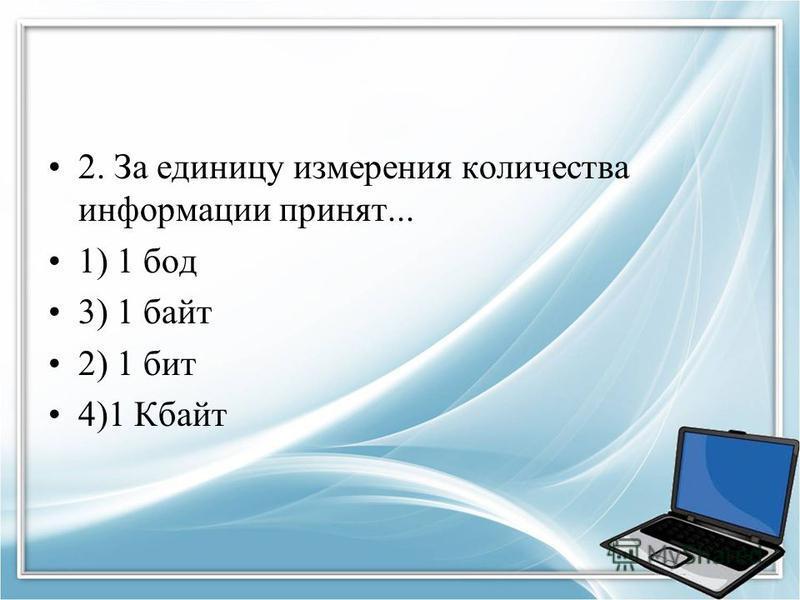 2. За единицу измерения количества информации принят... 1) 1 бод 3) 1 байт 2) 1 бит 4)1 Кбайт