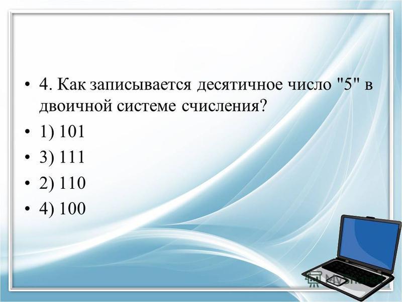 4. Как записывается десятичное число 5 в двоичной системе счисления? 1) 101 3) 111 2) 110 4) 100