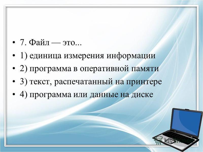 7. Файл это... 1) единица измерения информации 2) программа в оперативной памяти 3) текст, распечатанный на принтере 4) программа или данные на диске