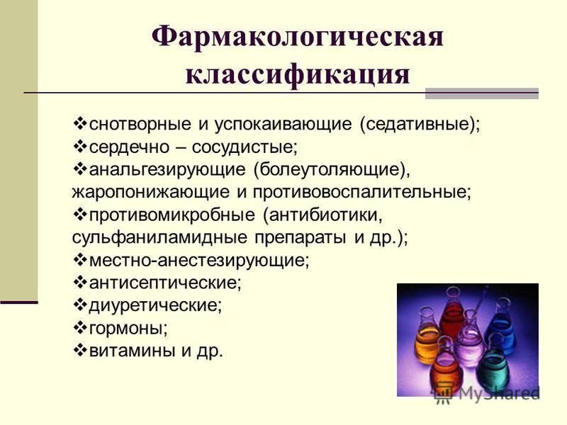 Фармакологическая классификация снотворные и успокаивающие (седативные); сердечно – сосудистые; анальгезирующие (болеутоляющие), жаропонижающие и противовоспалительные; противомикробные (антибиотики, сульфаниламидные препараты и др.); местно-анестези