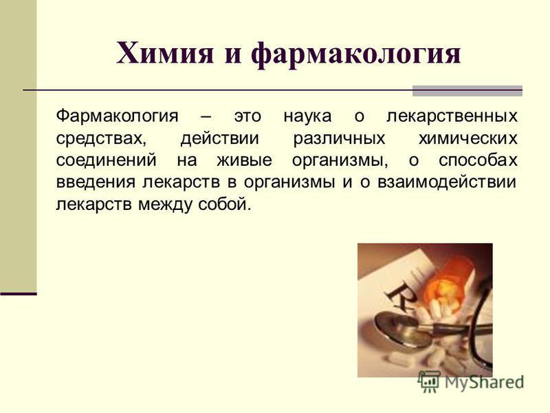 Химия и фармакология Фармакология – это наука о лекарственных средствах, действии различных химических соединений на живые организмы, о способах введения лекарств в организмы и о взаимодействии лекарств между собой.