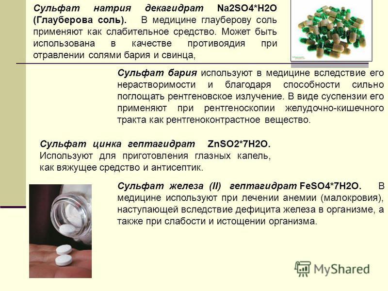 Сульфат натрия декагидрат Nа 2SO4*Н2О (Глауберова соль). В медицине глауберову соль применяют как слабительное средство. Может быть использована в качестве противоядия при отравлении солями бария и свинца, Сульфат бария используют в медицине вследств