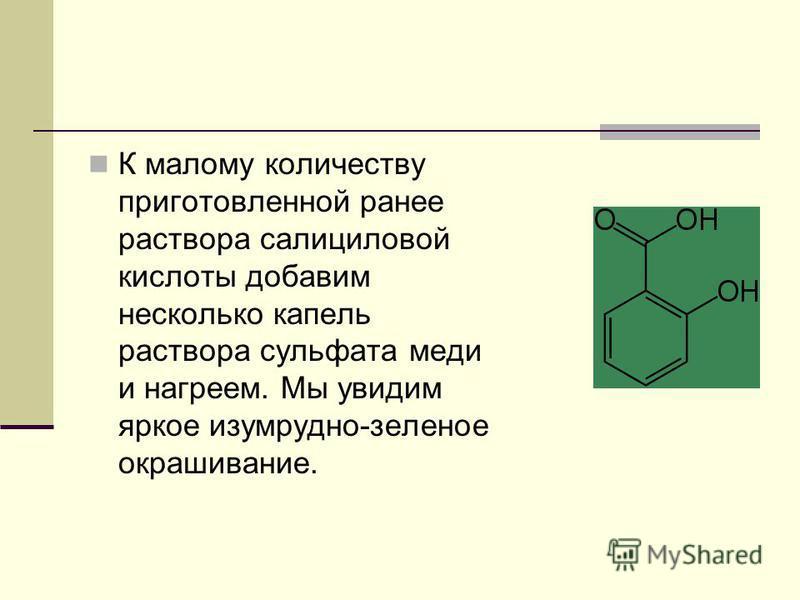 К малому количеству приготовленной ранее раствора салициловой кислоты добавим несколько капель раствора сульфата меди и нагреем. Мы увидим яркое изумрудно-зеленое окрашивание.