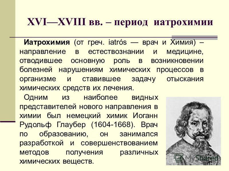 XVIXVIII вв. – период иатрохимии Одним из наиболее видных представителей нового направления в химии был немецкий химик Иоганн Рудольф Глаубер (1604-1668). Врач по образованию, он занимался разработкой и совершенствованием методов получения различных