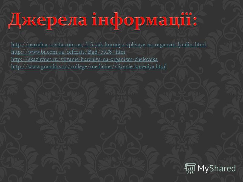 http://narodna-osvita.com.ua/315-yak-kurnnya-vplivaye-na-organzm-lyudini.html http://www.br.com.ua/referats/Bgd/55287.htm http://skazhynet.ru/vliyanie-kureniya-na-organizm-cheloveka http://www.grandars.ru/college/medicina/vliyanie-kureniya.html