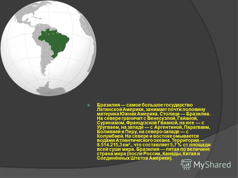Бразилия самое большое государство Латинской Америки, занимает почти половину материка Южная Америка. Столица Бразилиа. На севере граничит с Венесуэлой, Гайаной, Суринамом, Французской Гвианой, на юге с Уругваем, на западе с Аргентиной, Парагваем, Бо