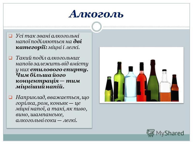Алкоголь Усі так звані алкогольні напої поділяються на дві категорії: міцні і легкі. Такий поділ алкогольних напоїв залежить від вмісту у них етилового спирту. Чим більша його концентрація тим міцніший напій. Наприклад, вважається, що горілка, ром, к