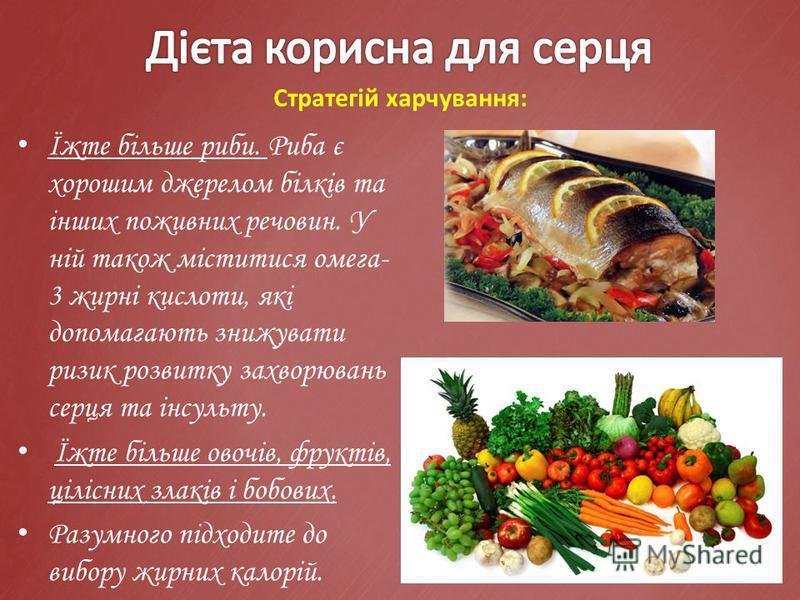 Стратегій харчування: Їжте більше риби. Риба є хорошим джерелом білків та інших поживних речовин. У ній також міститися омега- 3 жирні кислоти, які допомагають знижувати ризик розвитку захворювань серця та інсульту. Їжте більше овочів, фруктів, ціліс