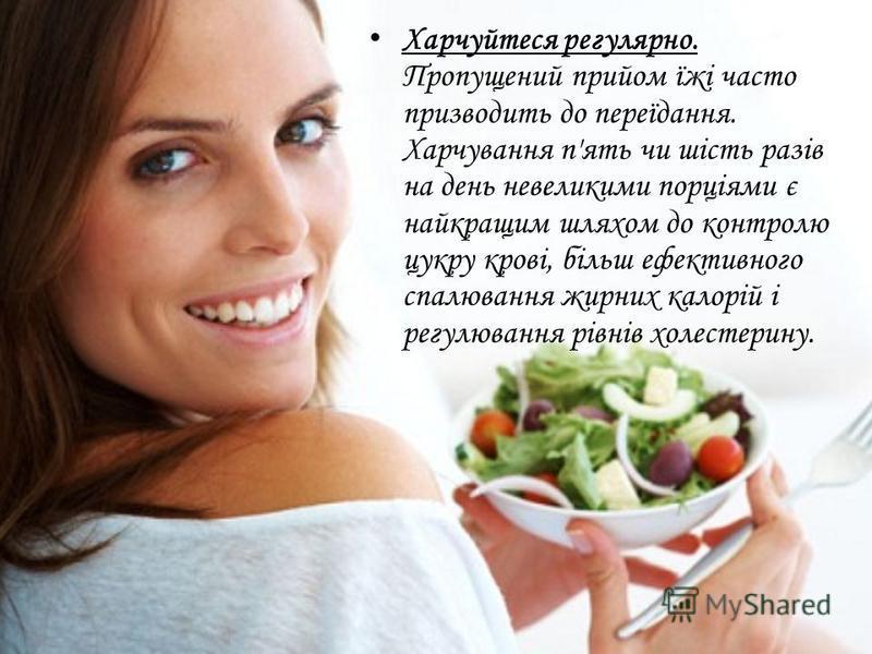Харчуйтеся регулярно. Пропущений прийом їжі часто призводить до переїдання. Харчування п'ять чи шість разів на день невеликими порціями є найкращим шляхом до контролю цукру крові, більш ефективного спалювання жирних калорій і регулювання рівнів холес