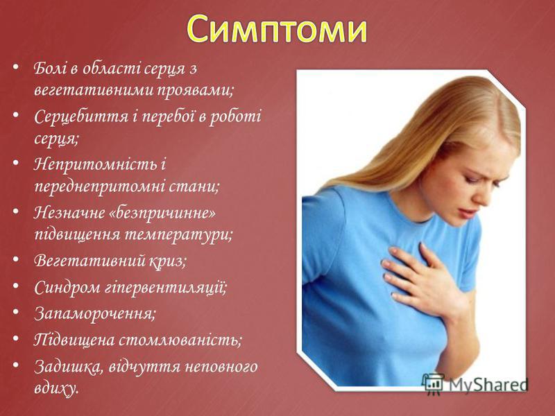 Болі в області серця з вегетативними проявами; Серцебиття і перебої в роботі серця; Непритомність і переднепритомні стани; Незначне «безпричинне» підвищення температури; Вегетативний криз; Синдром гіпервентиляції; Запаморочення; Підвищена стомлюваніс