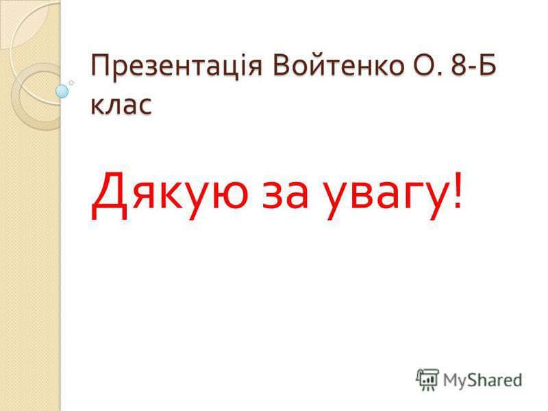 Презентація Войтенко О. 8- Б клас Дякую за увагу !