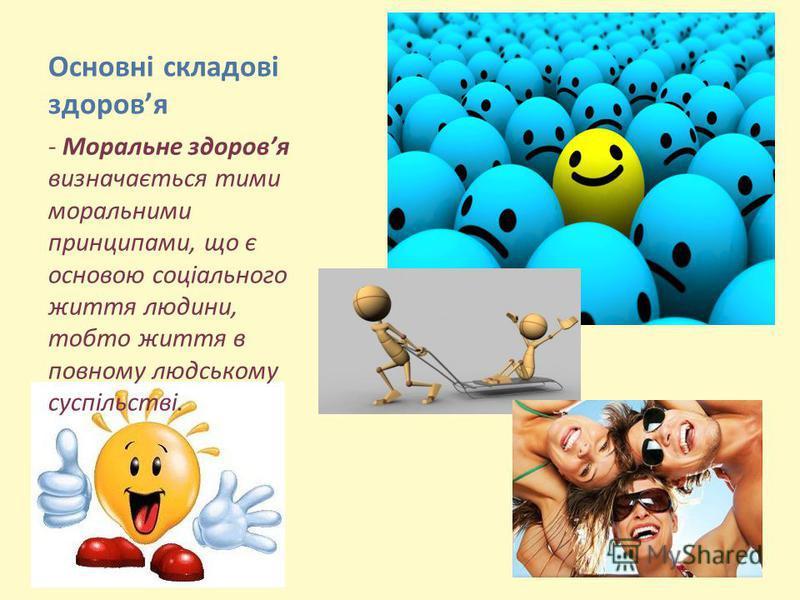 Основні складові здоровя - Моральне здоровя визначається тими моральними принципами, що є основою соціального життя людини, тобто життя в повному людському суспільстві.