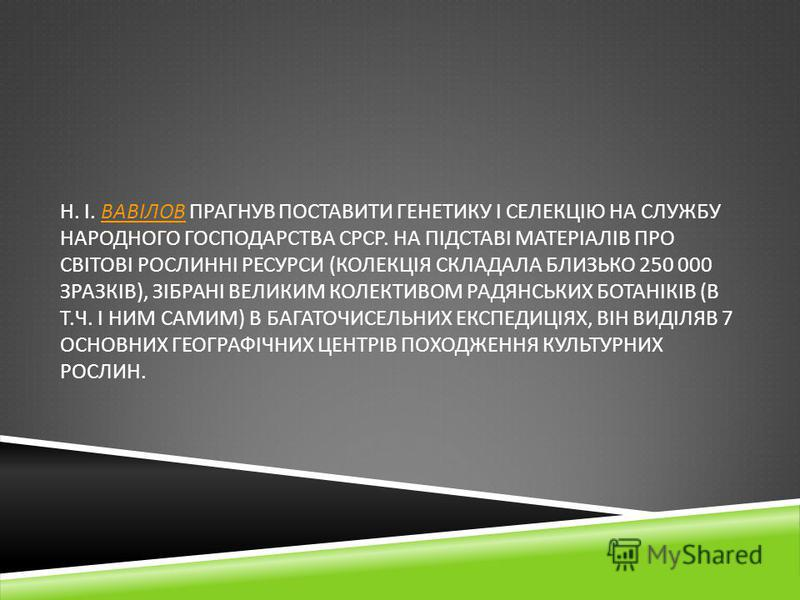 Н. І. ВАВІЛОВ ПРАГНУВ ПОСТАВИТИ ГЕНЕТИКУ І СЕЛЕКЦІЮ НА СЛУЖБУ НАРОДНОГО ГОСПОДАРСТВА СРСР. НА ПІДСТАВІ МАТЕРІАЛІВ ПРО СВІТОВІ РОСЛИННІ РЕСУРСИ ( КОЛЕКЦІЯ СКЛАДАЛА БЛИЗЬКО 250 000 ЗРАЗКІВ ), ЗІБРАНІ ВЕЛИКИМ КОЛЕКТИВОМ РАДЯНСЬКИХ БОТАНІКІВ ( В Т. Ч. І
